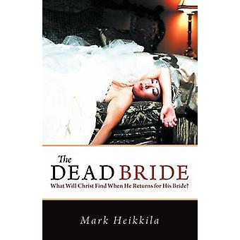 The Dead Bride What Will Christ Find When He Returns for His Bride by Heikkila & Mark