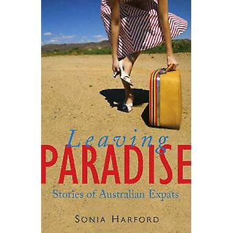 Leaving Paradise - Stories of Australian Expats by Sonia Harford - 978