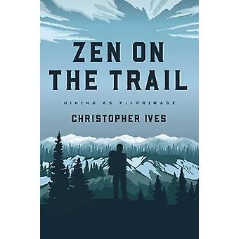 Zen on the Trail - Hiking as Pilgrimage by Zen on the Trail - Hiking as