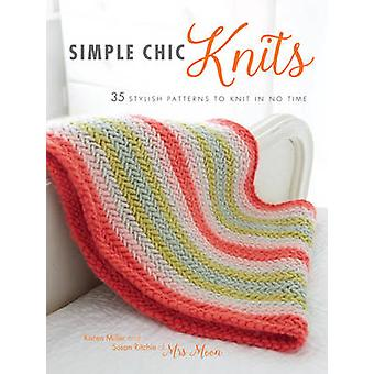 Simple Chic Knits - 35 Stylish Patterns to Knit in No Time by Karen Mi