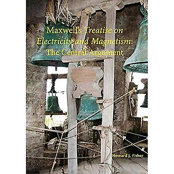Maxwell's Treatise on Electricity and Magnetism: The Central Argument