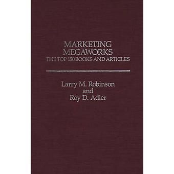 Marketing Megaworks The Top 150 Books and Articles by Robinson & Larry M.