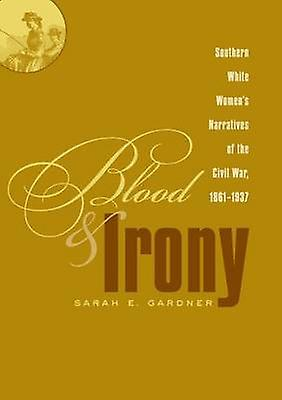 Blood and Irony Southern blanc femmes Narratives of the Civil War 18611937 by Gardner & Sarah E.