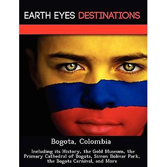 Bogota Colombia  Including its History the Gold Museum the Primary Cathedral of Bogota Simon Bolivar Park the Bogota Carnival and More by Wilkins & Sandra