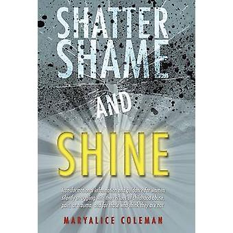 Shatter Shame and Shine Transformational Information and Guidance for Women Silently Struggling with Their Issues of Childhood Abuse Pain or by Coleman & Maryalice