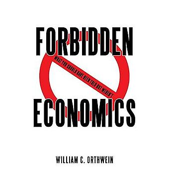 Forbidden Economics  What You Should Have Been Told but Werent by Orthwein & William C.