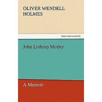 John Lothrop Motley a Memoir  Complete by Holmes & Oliver Wendell & Jr.