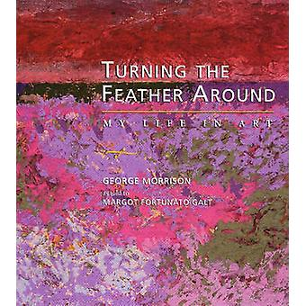 Turning the Feather Around - My Life in Art by George Morrison - Margo