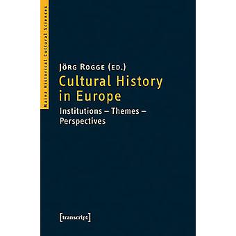 Cultural History in Europe - Institutions Themes Perspectives by Joerg