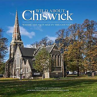Wild About Chiswick by Andrew Wilson & Andrea Cameron & Silvina De Vita & Tom Sears