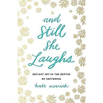And Still She Laughs - Defiant Joy in the Depths of Suffering by Kate
