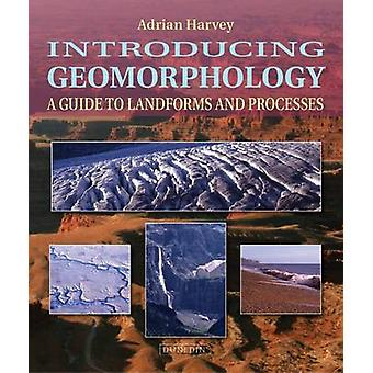Introducing Geomorphology - A Guide to Landforms and Processes by Adri