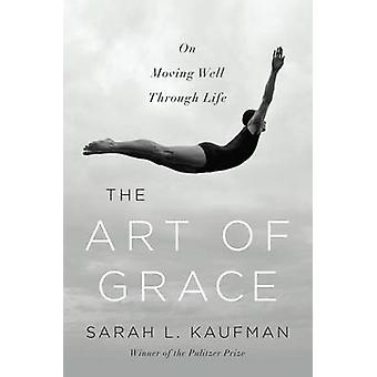 The Art of Grace - On Moving Well Through Life by Sarah L. Kaufman - 9