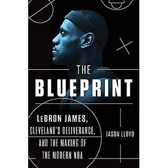 The Blueprint: Lebron James, Cleveland's Deliverance, and the Making� of the Modern NBA