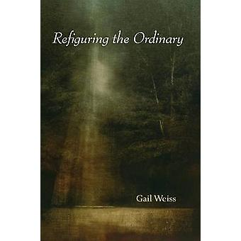 Refiguring the Ordinary by WEISS & GAIL