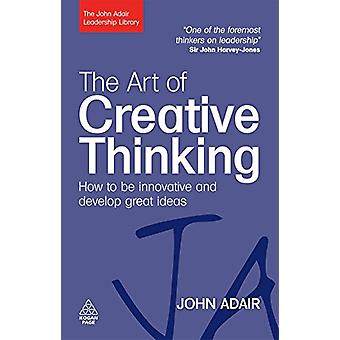 The Art of Creative Thinking - How to be Innovative and Develop Great