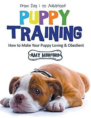 Puppy Training From Day 1 to Adulthood Large Print How to Make Your Puppy Loving and Obedient by Morford & Amy