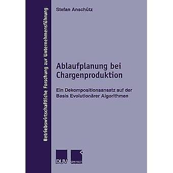 Ablaufplanung bei Chargenproduktion  Ein Dekompositionsansatz auf der Basis Evolutionrer Algorithmen by Anschtz & Stefan