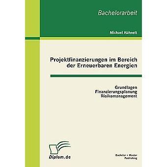 Projektfinanzierungen Im Bereich Der Erneuerbaren Energien Grundlagen Finanzierungsplanung Risikomanagement par Kuhnelt & Michael