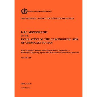 Vol 16 IARC Monographs Some Aromatic Amines and Related Nitro Compounds Hair Dyes Colouring Agents  Miscellaneous Industrial Chemicals by IARC