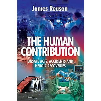 The Human Contribution: Unsafe Acts Accidents and Heroic Recoveries (Paperback) by Reason James