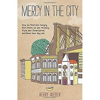 Mercy in the City: How to Feed the Hungry, Give Drink to the Thirsty, Visit the Imprisoned, and Keep Your Day...