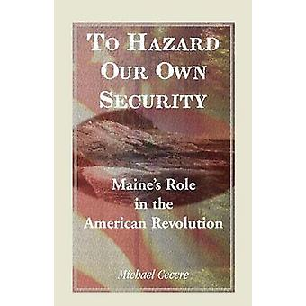 To Hazard Our Own Security Maines Role in the American Revolution by Cecere & Michael