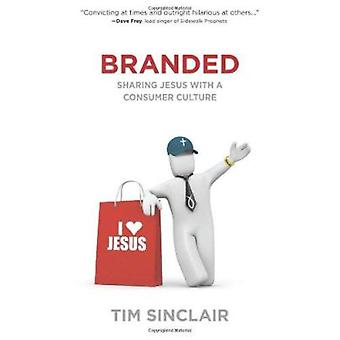 Branded - Sharing Jesus with a Consumer Culture by Tim Sinclair - 9780