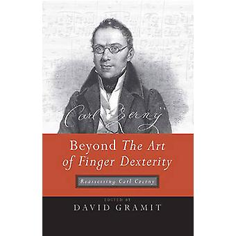 Beyond the Art of Finger Dexterity Reassessing Carl Czerny by Gramit & David