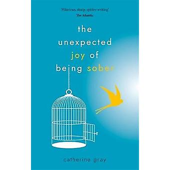 The Unexpected Joy of Being Sober by Catherine Gray - 9781912023387 B