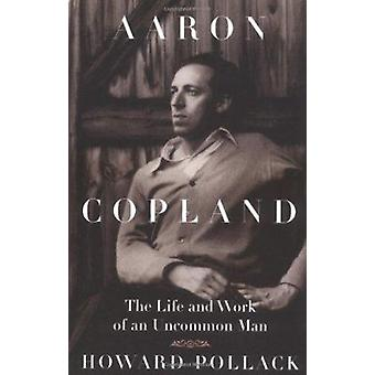 Aaron Copland - The Life and Work of an Uncommon Man (New edition) by