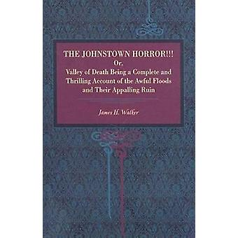 The Johnstown Horror Or Valley of Death Being a Complete and Thrilling Account of the Awful Floods and Their Appalling Ruin by Walker & James Herbert