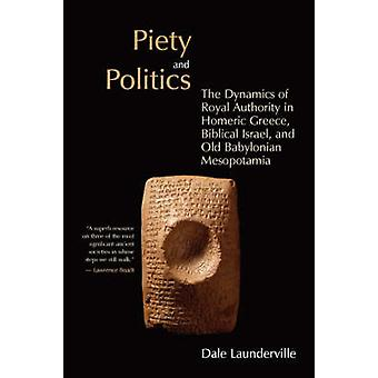 Piety and Politics The Dynamics of Royal Authority in Homeric Greece Biblical Israel and Old Babylonian Mesopotamia by Launderville & Dale
