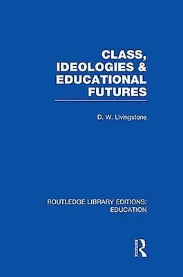 Class Ideologies and Educational Futures by Livingstone & D W.