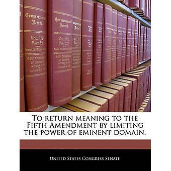 To return meaning to the Fifth Amendment by limiting the power of eminent domain. by United States Congress Senate