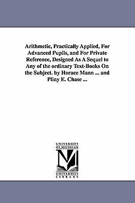 Arithmetic Practically Applied For Advanced Pupils and For Private Reference Designed As A Sequel to Any of the ordinary TextBooks On the Subject. by Horace Mann ... and Pliny E. Chase ... by Mann & Horace