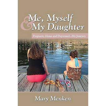 Me Myself  My Daughter Pregnant Alone and Depressed..My Journey by Menken & Mary