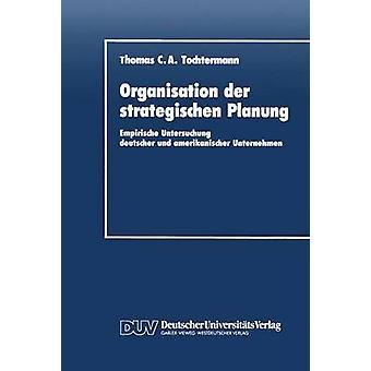 Organisation der strategischen Planung  Empirische Untersuchung deutscher und amerikanischer Unternehmen by Tochtermann & Thomas C. A.