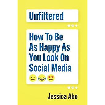 Unfiltered - How to Be as Happy as You Look on Social Media by Unfilte