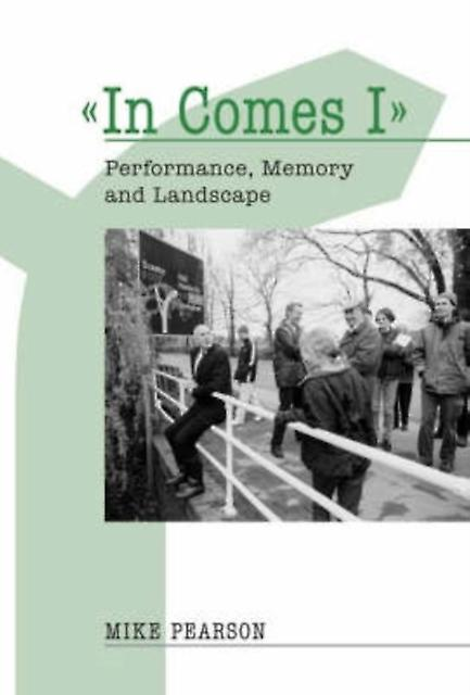 'In Comes I': Performance Memory and Landscape (Exeter Performance Studies) (Paperback) by Pearson Mike