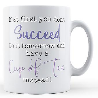 If at first you don't succeed, have a cup of tea instead! - Printed Mug