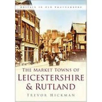 Market Towns of Leicestershire and Rutland by Trevor Hickman - 978075