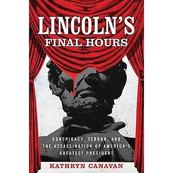 Lincoln's Final Hours - Conspiracy - Terror - and the Assassination of