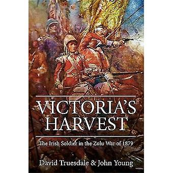Victoria's Harvest - The Irish Soldier in the Zulu War of 1879 by John