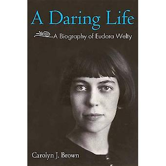 A Daring Life - A Biography of Eudora Welty by Carolyn J. Brown - 9781