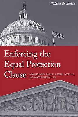 Enforcing the Equal Prougeection Clause Congressional Power Judicial Doctrine and Constitutional Law by Araiza & William D.