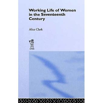 The Working Life of Women in the Seventeenth Century by Clark & Alice