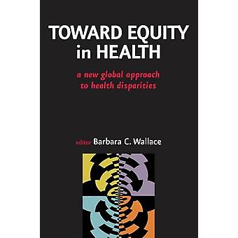 Toward Equity in Health A New Global Approach to Health Disparities by Wallace & Barbara C. & PhD