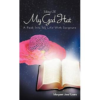 Taking Off My God Hat A Peek Into My Life with Scripture by Kucera & Margaret Jane