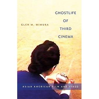 Ghostlife of Third Cinema - Asian American Film and Video by Glen M. M